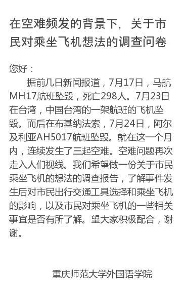 您好:    据前几日新闻报道,7月17日,马航MH17航班坠毁,死亡298人。7月23日在台湾,中国台湾的一架航班的飞机坠毁。而后在布基纳法索,7月24日,阿尔及利亚AH5017航班坠毁。就在这一个月内,连续发生了三起空难。空难问题再次走入人们视线。我们希望做一份关于市民乘坐飞机的想法的调查报告,了解事件发生后对市民…