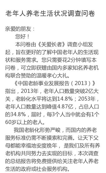亲爱的朋友:                  您好!      本问卷由《关爱长者》调查小组发起,旨在更好的了解中国老年人的生活现状和服务需求。您只需要花2分钟填写本问卷,可立即获赠由国内多家知名养老机构联合赞助的温暖孝心大礼。    《中国老龄事业发展报告(2013)》指出,2013年,老年人口数量突破2亿大关,老…
