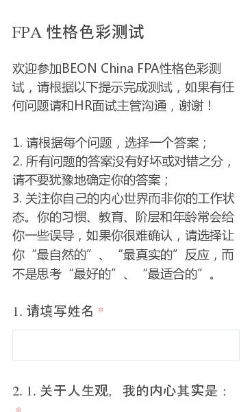 欢迎参加BEON China FPA性格色彩测试,请根据以下提示完成测试,如果有任何问题请和HR面试主管沟通,谢谢!1. 请根据每个问题,选择一个答案;  2. 所有问题的答案没有好坏或对错之分,请不要犹豫地确定你的答案;  3. 关注你自己的内心世界而非你的工作状态。你的习惯、教育、阶层和年龄常会给你一些误导,如果你…