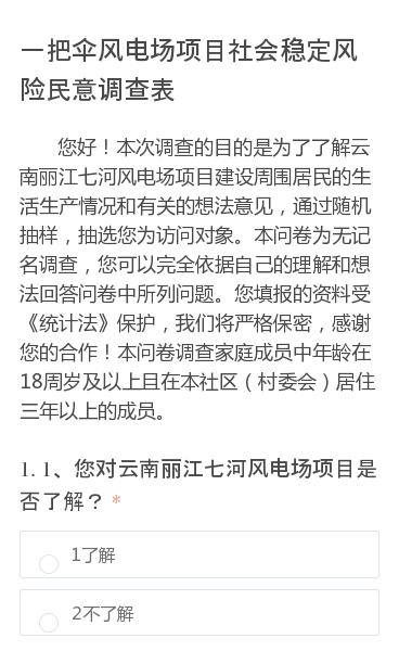 您好!本次调查的目的是为了了解云南丽江七河风电场项目建设周围居民的生活生产情况和有关的想法意见,通过随机抽样,抽选您为访问对象。本问卷为无记名调查,您可以完全依据自己的理解和想法回答问卷中所列问题。您填报的资料受《统计法》保护,我们将严格保密,感谢您的合作!本问卷调查家庭成员中年龄在18周岁及以上且在本社区(村委会)…