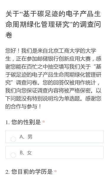 """您好!我们是来自北京工商大学的大学生,正在参加邮储银行创新应用大赛,感谢您能在百忙之中抽空填写我们关于""""基于碳足迹的电子产品生命周期绿化管理研究""""调查问卷。您的回答仅被用作统计,我们向您保证调查内容将被严格保密。以下问题没有特别说明均为单选题。感谢您的合作与参与!"""