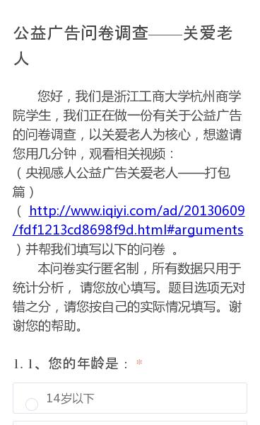 您好,我们是浙江工商大学杭州商学院学生,我们正在做一份有关于公益广告的问卷调查,以关爱老人为核心,想邀请您用几分钟,观看相关视频:(央视感人公益广告关爱老人——打包篇)(http://www.iqiyi.com/ad/20130609/fdf1213cd8698f9d.html#arguments)并帮我们填写以下的…