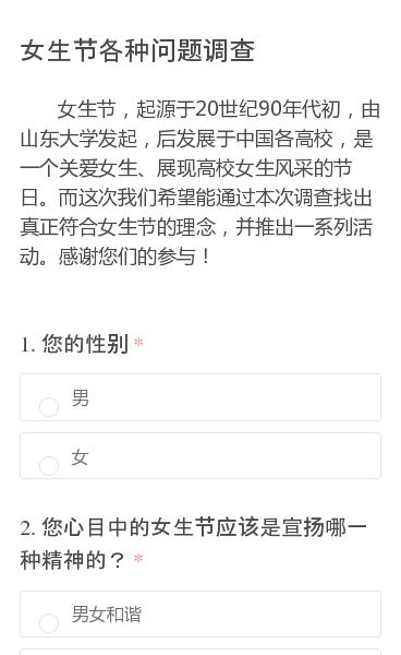 女生节,起源于20世纪90年代初,由山东大学发起,后发展于中国各高校,是一个关爱女生、展现高校女生风采的节日。而这次我们希望能通过本次调查找出真正符合女生节的理念,并推出一系列活动。感谢您们的参与!