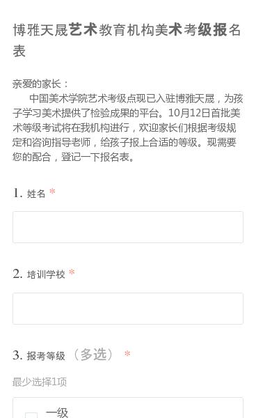 亲爱的家长:   中国美术学院艺术考级点现已入驻博雅天晟,为孩子学习美术提供了检验成果的平台。10月12日首批美术等级考试将在我机构进行,欢迎家长们根据考级规定和咨询指导老师,给孩子报上合适的等级。现需要您的配合,登记一下报名表。
