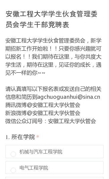安徽工程大学学生伙食管理委员会,新学期招新工作开始啦!!只要你感兴趣就可以报名!!我们期待在这里,与你共度大学生活,期待在这里,见证你的成长,遇见不一样的你~~请认真填写以下报名表或发送自己的相关信息和简历到agchuoguanhui@sina.cn腾讯微博@安徽工程大学伙管会新浪微博@安徽工程大学伙管会微信公众订阅号…