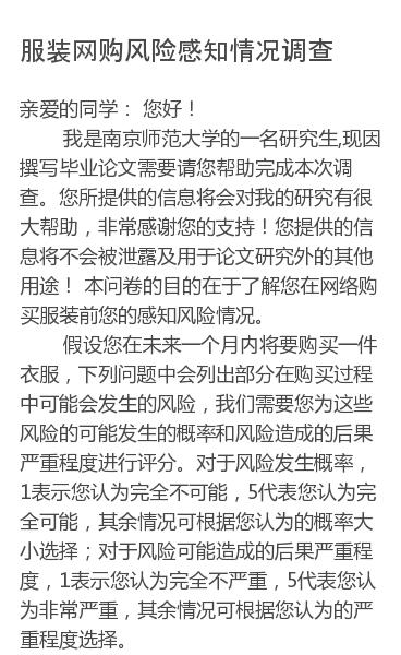 亲爱的同学:  您好!       我是南京师范大学的一名研究生,现因撰写毕业论文需要请您帮助完成本次调查。您所提供的信息将会对我的研究有很大帮助,非常感谢您的支持!您提供的信息将不会被泄露及用于论文研究外的其他用途!  本问卷的目的在于了解您在网络购买服装前您的感知风险情况。        假设您在未来一个月内将要购…