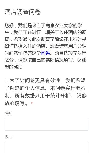 您好,我们是来自于南京农业大学的学生,我们正在进行一项关于入住酒店的调查,希望通过此次调查了解您在出行时是如何选择入住的酒店。想邀请您用几分钟时间帮忙填答这份问卷。题目选项无对错之分,请您按自己的实际情况填写。谢谢您的帮助