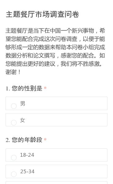 主题餐厅是当下在中国一个新兴事物,希望您能配合完成这次问卷调查,以便于能够形成一定的数据来帮助本问卷小组完成数据分析和论文撰写,感谢您的配合。如您能提出更好的建议,我们将不胜感激。谢谢!