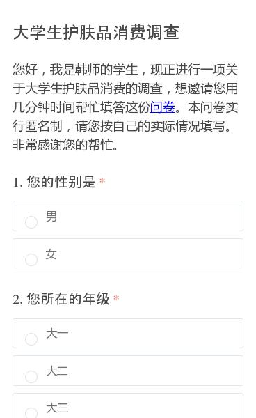 您好,我是韩师的学生,现正进行一项关于大学生护肤品消费的调查,想邀请您用几分钟时间帮忙填答这份问卷。本问卷实行匿名制,请您按自己的实际情况填写。非常感谢您的帮忙。
