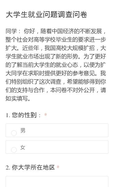 同学:你好,随着中国经济的不断发展,整个社会对高等学校毕业生的要求进一步扩大。近些年,我国高校大规模扩招,大学生就业市场出现了新的形势。为了更好的了解当前大学生的就业心态,以便为扩大同学在求职时提供更好的参考意见。我们特别组织了这次调查,希望能够得到你们的支持与合作,本问卷不对外公开,请如实填写。