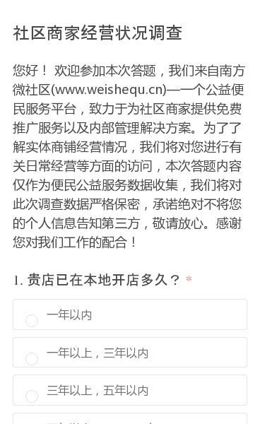 您好!欢迎参加本次答题,我们来自南方微社区(www.weishequ.cn)—一个公益便民服务平台,致力于为社区商家提供免费推广服务以及内部管理解决方案。为了了解实体商铺经营情况,我们将对您进行有关日常经营等方面的访问,本次答题内容仅作为便民公益服务数据收集,我们将对此次调查数据严格保密,承诺绝对不将您的个人信息告知第…