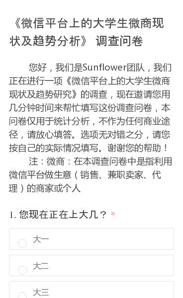 您好,我们是Sunflower团队,我们正在进行一项《微信平台上的大学生微商现状及趋势研究》的调查,现在邀请您用几分钟时间来帮忙填写这份调查问卷,本问卷仅用于统计分析,不作为任何商业途径,请放心填答。选项无对错之分,请您按自己的实际情况填写。谢谢您的帮助!    注:微商:在本调查问卷中是指利用微信平台做生意(…