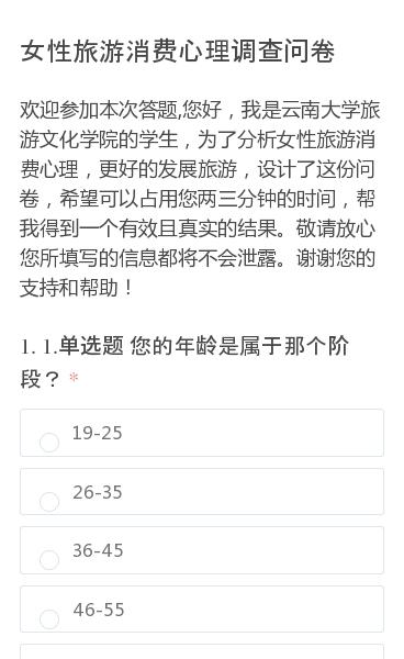欢迎参加本次答题,您好,我是云南大学旅游文化学院的学生,为了分析女性旅游消费心理,更好的发展旅游,设计了这份问卷,希望可以占用您两三分钟的时间,帮我得到一个有效且真实的结果。敬请放心您所填写的信息都将不会泄露。谢谢您的支持和帮助!