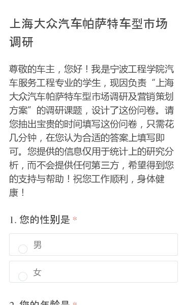 """尊敬的车主,您好!我是宁波工程学院汽车服务工程专业的学生,现因负责""""上海大众汽车帕萨特车型市场调研及营销策划方案""""的调研课题,设计了这份问卷。请您抽出宝贵的时间填写这份问卷,只需花几分钟,在您认为合适的答案上填写即可。您提供的信息仅用于统计上的研究分析,而不会提供任何第三方,希望得到您的支持与帮助!祝您工作顺利,身体健…"""