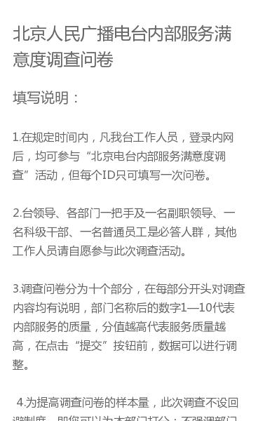 """填写说明:1.在规定时间内,凡我台工作人员,登录内网后,均可参与""""北京电台内部服务满意度调查""""活动,但每个ID只可填写一次问卷。2.台领导、各部门一把手及一名副职领导、一名科级干部、一名普通员工是必答人群,其他工作人员请自愿参与此次调查活动。3.调查问卷分为十个部分,在每部分开头对调查内容均有说明,部门名称后的数字1—…"""