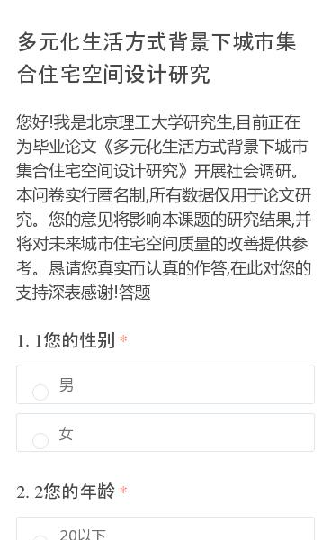 您好!我是北京理工大学研究生,目前正在为毕业论文《多元化生活方式背景下城市集合住宅空间设计研究》开展社会调研。本问卷实行匿名制,所有数据仅用于论文研究。您的意见将影响本课题的研究结果,并将对未来城市住宅空间质量的改善提供参考。恳请您真实而认真的作答,在此对您的支持深表感谢!答题