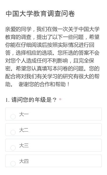 亲爱的同学,我们在做一次关于中国大学教育的调查,提出了以下一些问题,希望你能在仔细阅读后按照实际情况进行回答,选择相应的选项。您所选的答案不会对您个人造成任何不利影响,且完全保密。希望您认真填写本问卷的问题。您的配合将对我们有关学习的研究有很大的帮助。谢谢您的合作和帮助!