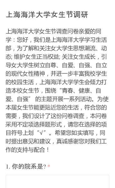 """上海海洋大学女生节调查问卷亲爱的同学:您好,我们是上海海洋大学学习生活部,为了解和关注女大学生思想潮流、动态; 维护女生正当权益; 关注女生成长,引导女大学生树立自尊、自爱、自强、自立的现代女性精神,并进一步丰富我校学生的校园生活,上海海洋大学学生会倾力打造本校女生节,围绕""""青春、健康、自爱、自强"""" 的主题开展一系列活…"""