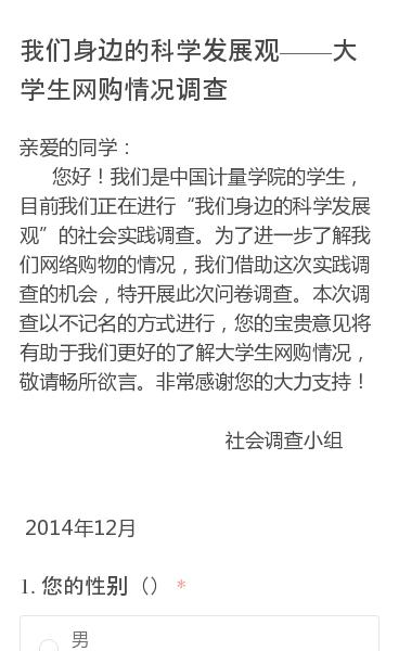"""亲爱的同学:     您好!我们是中国计量学院的学生,目前我们正在进行""""我们身边的科学发展观""""的社会实践调查。为了进一步了解我们网络购物的情况,我们借助这次实践调查的机会,特开展此次问卷调查。本次调查以不记名的方式进行,您的宝贵意见将有助于我们更好的了解大学生网购情况,敬请畅所欲言。非常感谢您的大力支持!       …"""