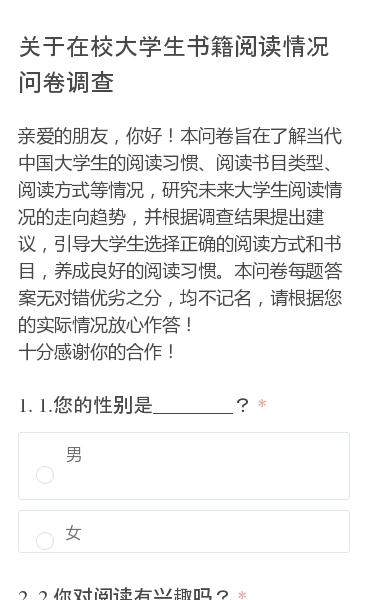亲爱的朋友,你好!本问卷旨在了解当代中国大学生的阅读习惯、阅读书目类型、阅读方式等情况,研究未来大学生阅读情况的走向趋势,并根据调查结果提出建议,引导大学生选择正确的阅读方式和书目,养成良好的阅读习惯。本问卷每题答案无对错优劣之分,均不记名,请根据您的实际情况放心作答! 十分感谢你的合作!