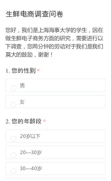 您好,我们是上海海事大学的学生,因在做生鲜电子商务方面的研究,需要进行以下调查,您两分钟的劳动对于我们是我们莫大的鼓励,谢谢!