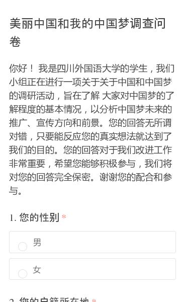 你好!     我是四川外国语大学的学生,我们小组正在进行一项关于关于中国和中国梦的调研活动,旨在了解 大家对中国梦的了解程度的基本情况,以分析中国梦未来的推广、宣传方向和前景。您的回答无所谓对错,只要能反应您的真实想法就达到了我们的目的。您的回答对于我们改进工作非常重要,希望您能够积极参与,我们将对您的回答完全保密。…