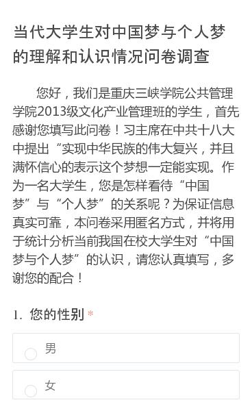 """您好,我们是重庆三峡学院公共管理学院2013级文化产业管理班的学生,首先感谢您填写此问卷!习主席在中共十八大中提出""""实现中华民族的伟大复兴,并且满怀信心的表示这个梦想一定能实现。作为一名大学生,您是怎样看待""""中国梦""""与""""个人梦""""的关系呢?为保证信息真实可靠,本问卷采用匿名方式,并将用于统计分析当前我国在校大学生对…"""