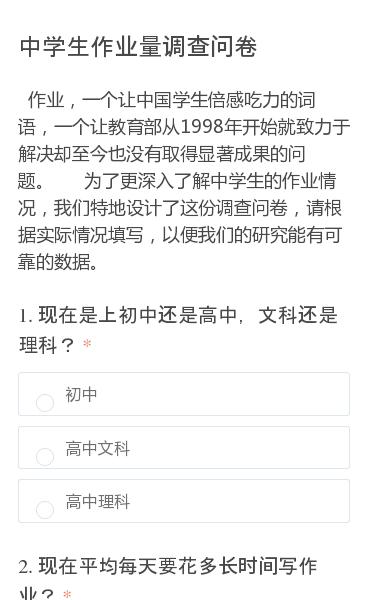 作业,一个让中国学生倍感吃力的词语,一个让教育部从1998年开始就致力于解决却至今也没有取得显著成果的问题。 为了更深入了解中学生的作业情况,我们特地设计了这份调查问卷,请根据实际情况填写,以便我们的研究能有可靠的数据。