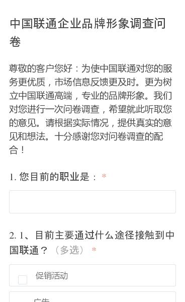 尊敬的客户您好:为使中国联通对您的服务更优质,市场信息反馈更及时。更为树立中国联通高端,专业的品牌形象。我们对您进行一次问卷调查,希望就此听取您的意见。请根据实际情况,提供真实的意见和想法。十分感谢您对问卷调查的配合!