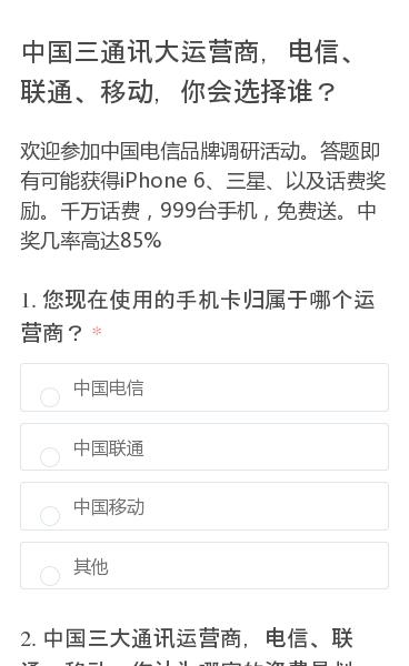 欢迎参加中国电信品牌调研活动。答题即有可能获得iPhone 6、三星、以及话费奖励。千万话费,999台手机,免费送。中奖几率高达85%
