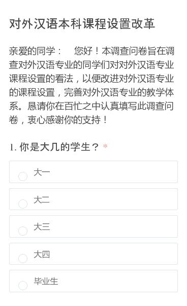 亲爱的同学: 您好!本调查问卷旨在调查对外汉语专业的同学们对对外汉语专业课程设置的看法,以便改进对外汉语专业的课程设置,完善对外汉语专业的教学体系。恳请你在百忙之中认真填写此调查问卷,衷心感谢你的支持!