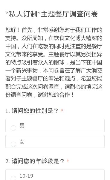 您好!首先,非常感谢您对于我们工作的支持。众所周知,在饮食文化博大精深的中国,人们在吃饭的同时更注重的是餐厅文化带来的享受。主题餐厅以其另类怪异的特点吸引着众人的眼球,是当下在中国一个新兴事物,本问卷旨在了解广大消费者对于主题餐厅的看法和观点,希望您能配合完成这次问卷调查,请耐心的填完这份调查问卷,谢谢您的合作!