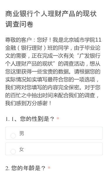 """尊敬的客户:您好!我是北京城市学院11金融(银行理财)班的同学,由于毕业论文的需要,正在完成一次有关""""广发银行个人理财产品的现状""""的调查活动,想从您这里获得一些宝贵的数据。请根据您的实际情况如实填写最符合您的一项选项,我们将对您填写的内容完全保密。对于您的百忙之中抽出时间来配合我们的调查,我们感到万分感谢!"""