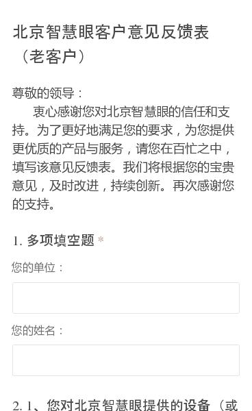尊敬的领导: 衷心感谢您对北京智慧眼的信任和支持。为了更好地满足您的要求,为您提供更优质的产品与服务,请您在百忙之中,填写该意见反馈表。我们将根据您的宝贵意见,及时改进,持续创新。再次感谢您的支持。