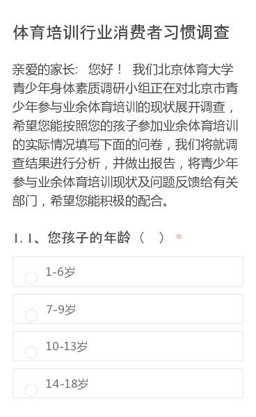 亲爱的家长:  您好! 我们北京体育大学青少年身体素质调研小组正在对北京市青少年参与业余体育培训的现状展开调查,希望您能按照您的孩子参加业余体育培训的实际情况填写下面的问卷,我们将就调查结果进行分析,并做出报告,将青少年参与业余体育培训现状及问题反馈给有关部门,希望您能积极的配合。