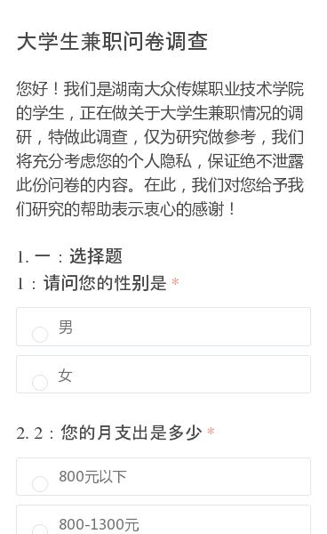 您好!我们是湖南大众传媒职业技术学院的学生,正在做关于大学生兼职情况的调研,特做此调查,仅为研究做参考,我们将充分考虑您的个人隐私,保证绝不泄露此份问卷的内容。在此,我们对您给予我们研究的帮助表示衷心的感谢!