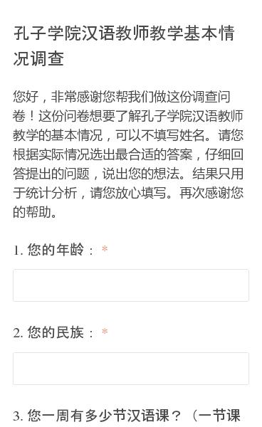 您好,非常感谢您帮我们做这份调查问卷!这份问卷想要了解孔子学院汉语教师教学的基本情况,可以不填写姓名。请您根据实际情况选出最合适的答案,仔细回答提出的问题,说出您的想法。结果只用于统计分析,请您放心填写。再次感谢您的帮助。
