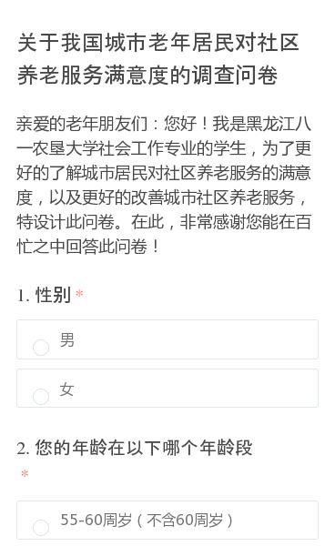 亲爱的老年朋友们:您好!我是黑龙江八一农垦大学社会工作专业的学生,为了更好的了解城市居民对社区养老服务的满意度,以及更好的改善城市社区养老服务,特设计此问卷。在此,非常感谢您能在百忙之中回答此问卷!