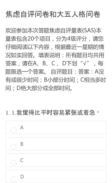 """欢迎参加本次答题焦虑自评量表(SAS)本量表包含20个项目,分为4级评分,请您仔细阅读以下内容,根据最近一星期的情况如实回答。填表说明:所有题目均共用答案,请在A、B、C 、D下划""""√"""",每题限选一个答案。自评题目:答案:A没有或很少时间;B小部分时间;C相当多时间;D绝大部分或全部时间。"""