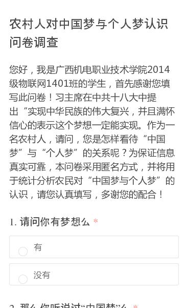 """您好,我是广西机电职业技术学院2014级物联网1401班的学生,首先感谢您填写此问卷!习主席在中共十八大中提出""""实现中华民族的伟大复兴,并且满怀信心的表示这个梦想一定能实现。作为一名农村人,请问,您是怎样看待""""中国梦""""与""""个人梦""""的关系呢?为保证信息真实可靠,本问卷采用匿名方式,并将用于统计分析农民对""""中国梦与个人梦""""…"""