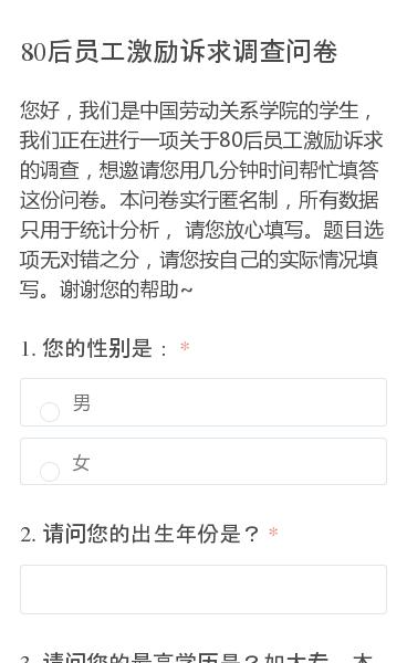 您好,我们是中国劳动关系学院的学生,我们正在进行一项关于80后员工激励诉求的调查,想邀请您用几分钟时间帮忙填答这份问卷。本问卷实行匿名制,所有数据只用于统计分析, 请您放心填写。题目选项无对错之分,请您按自己的实际情况填写。谢谢您的帮助~