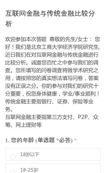 欢迎参加本次答题 尊敬的先生/女士: 您好!我们是北京工商大学经济学院研究生,近日我们在对互联网金融与传统金融进行比较分析。诚邀您百忙之中参与我们的调查。您所填写的问卷调查将做学术研究之用,请按照您的真实想法填写问卷,答案没有正误之分。你的参与对我们的研究十分重要,祝您身体健康,学业/事业顺利!传统金融主要指银行、证券…