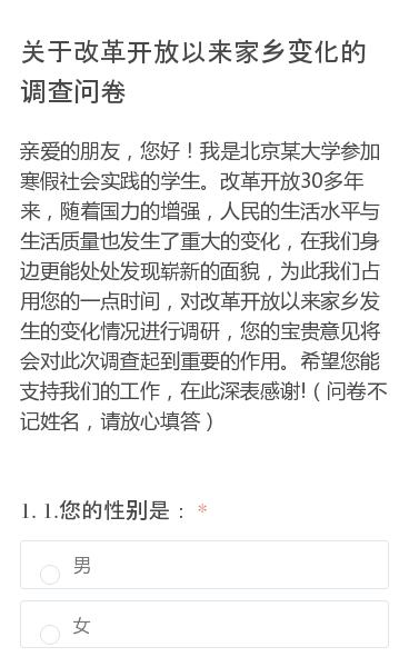 亲爱的朋友,您好!我是北京某大学参加寒假社会实践的学生。改革开放30多年来,随着国力的增强,人民的生活水平与生活质量也发生了重大的变化,在我们身边更能处处发现崭新的面貌,为此我们占用您的一点时间,对改革开放以来家乡发生的变化情况进行调研,您的宝贵意见将会对此次调查起到重要的作用。希望您能支持我们的工作,在此深表感谢!(…