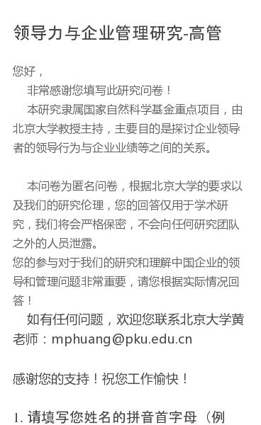 您好,          非常感谢您填写此研究问卷!        本研究隶属国家自然科学基金重点项目,由北京大学教授主持,主要目的是探讨企业领导者的领导行为与企业业绩等之间的关系。         本问卷为匿名问卷,根据北京大学的要求以及我们的研究伦理,您的回答仅用于学术研究,我们将会严格保密,不会向任何研究团队之外…