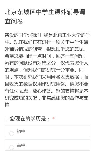 亲爱的同学:你好!我是北京工业大学的学生。现在我们正在进行一项关于中学生课外辅导情况的调查,很想倾听您的意见。希望您能抽出一点时间,回答一些问题。所有的问题没有对错之分,仅代表您个人的观点,但对我们的研究十分重要。同时,本次研究我们采用匿名收集数据,而且收集的数据仅用作研究用途。请您不要有任何顾虑,放心作答。您的支持将…