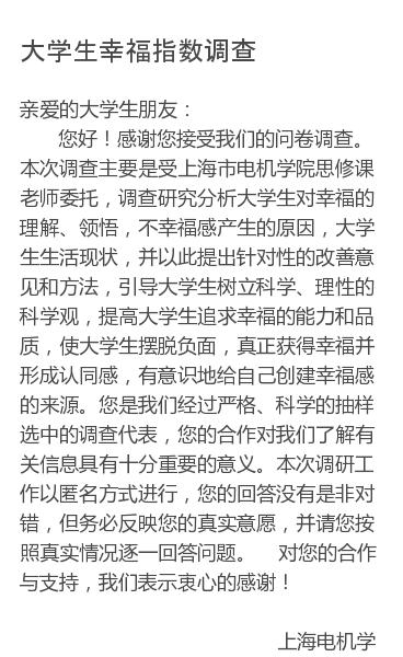 亲爱的大学生朋友:   您好!感谢您接受我们的问卷调查。本次调查主要是受上海市电机学院思修课老师委托,调查研究分析大学生对幸福的理解、领悟,不幸福感产生的原因,大学生生活现状,并以此提出针对性的改善意见和方法,引导大学生树立科学、理性的科学观,提高大学生追求幸福的能力和品质,使大学生摆脱负面,真正获得幸福并形成认同感,…