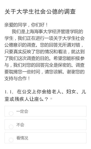 亲爱的同学,你们好!   我们是上海海事大学经济管理学院的学生,我们正在进行一项关于大学生社会公德意识的调查。您的回答无所谓对错,只要真实反映了您的情况和看法,就达到了我们这次调查的目的。希望您能积极参与,我们对您的回答完全是保密的。调查要耽搁您一些时间,请您谅解。谢谢您的支持与合作!