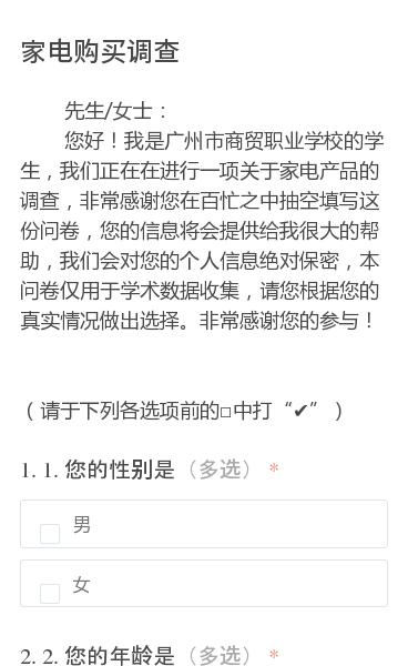 """先生/女士:   您好!我是广州市商贸职业学校的学生,我们正在在进行一项关于家电产品的调查,非常感谢您在百忙之中抽空填写这份问卷,您的信息将会提供给我很大的帮助,我们会对您的个人信息绝对保密,本问卷仅用于学术数据收集,请您根据您的真实情况做出选择。非常感谢您的参与!  (请于下列各选项前的□中打""""✔"""")"""