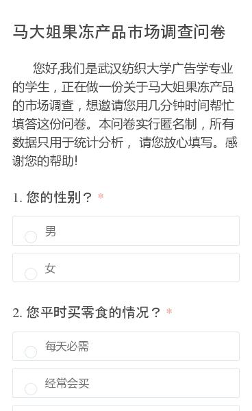 您好,我们是武汉纺织大学广告学专业的学生,正在做一份关于马大姐果冻产品的市场调查,想邀请您用几分钟时间帮忙填答这份问卷。本问卷实行匿名制,所有数据只用于统计分析, 请您放心填写。感谢您的帮助!