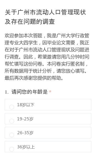 欢迎参加本次答题,我是广州大学行政管理专业大四学生,因毕业论文需要,我正在对于广州市流动人口管理现状及问题进行调查。因此,希望邀请您用几分钟时间帮忙填写这份问卷。本问卷实行匿名制,所有数据用于统计分析,请您放心填写。最后再次感谢您提供的帮助。